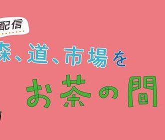 """【5/15.16.17】""""特別配信"""" 森、道、市場をお茶の間で"""